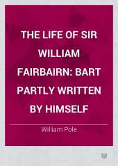 The Life of Sir William Fairbairn: Bart Partly Written by Himself