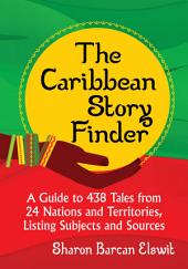 The Caribbean Story Finder: A Guide to 438 Tales from 24 Nations and Territories, Listing Subjects and Sources