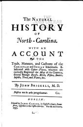 The Natural History of North-Carolina: With an Account of the Trade, Manners, and Customs of the Christian and Indian Inhabitants. Illustrated with Copper-plates, Whereon are Curiously Engraved the Map of the Country, Several Strange Beasts, Birds, Fishes, Snakes, Insects, Trees, and Plants, &c