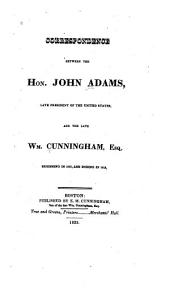 Correspondence between the Hon. John Adams, late president of the United States, and the late Wm. Cunningham, Esq: beginning in 1803, and ending in 1812