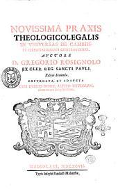 Nouissima praxis theologicolegalis in vniuersas de cambiis, et permutationibus controuersias. Auctore D. Gregorio Rosignolo ex cler. reg. Sancti Pauli
