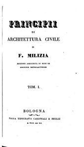 Opere complete di Francesco Milizia risguardanti le belle arti ...: Principii di architettura civile. Ed. arricchita di note ed aggiunte importantissime. 1827-28