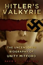 Hitler's Valkyrie: The Uncensored Biography of Unity Mitford