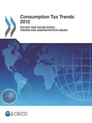 Consumption Tax Trends 2012 VAT/GST and Excise Rates, Trends and Administration Issues