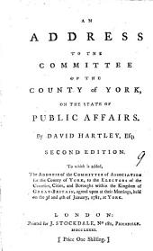 An Address to the Committee of the County of York: On the State of Public Affairs. By David Hartley, Esq; Second Edition. To which is Added, the Address of the Committee of Association for the County of York, to the Electors ... Agreed Upon at Their Meetings, Held on the 3d and 4th of January, 1781, at York, Volume 9