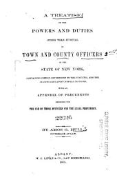 A Treatise on the Powers and Duties Other Than Judicial, of Town and County Officers in the State of New York: Containing Copious References to the Statutes, and the Leading and Latest Judicial Decisions; with an Appendix of Precedents Designed for the Use of Those Officers and the Legal Profession