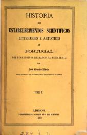 Historia dos estabelecimentos scientificos litterarios e artisticos de Portugal nos successivos reinados da monarchia