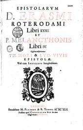 Epistolarum D. Erasmi Roterodami libri XXXI et P. Melancthonis libri IV. Quibus adjiciuntur Th. Mori et Lud. Vivis epistolæ...
