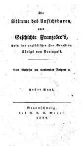 Die Stimme des Unsichtbaren: oder, Geschichte Fanzesco's, Enkel des unglücklichen Don Sebastian, Königs von Portugal, Band 1