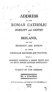 An address to the Roman Catholic nobility and gentry of Ireland, on the tendency and effects of their particular doctrines and practices; with A dialogue between a popish priest (Sylvester Lynch) and an acute Roman Catholic gentleman on the subject of the Address. By a Protestant