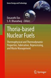 Thoria-based Nuclear Fuels: Thermophysical and Thermodynamic Properties, Fabrication, Reprocessing, and Waste Management