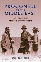 Proconsul to the Middle East: Sir Percy Cox and the End of Empire