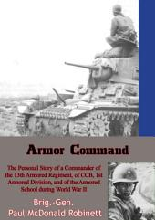 Armor Command: The Personal Story of a Commander of the 13th Armored Regiment: of CCB, 1st Armored Division, and of the Armored School during World War II