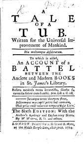 A tale of a tub ... To which is added, An account of a battel between the antient and modern books in St. James's Library. By J. Swift