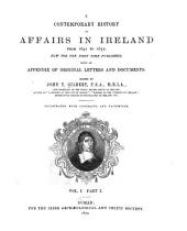 A Contemporary History of Affairs in Ireland, from 1641 to 1652: Now for the First Time Published with an Appendix of Original Letters and Documents, Volume 1, Part 1