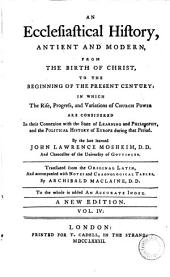 An Ecclesiastical History, Antient and Modern, from the Birth of Christ to the Beginning of the Present Century: In which the Rise, Progress and Variations of Church Power are Considered in Their Connexion with the State of Learning and Philosophy, and the Political History of Europe During that Period, Volume 4