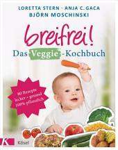 Breifrei! Das Veggie-Kochbuch: 80 einfache Rezepte für Babys und die ganze Familie