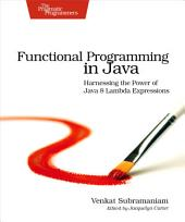 Functional Programming in Java: Harnessing the Power Of Java 8 Lambda Expressions