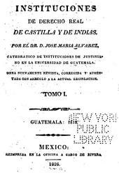 Instituciones de derecho real de Castilla y de Indias: Obra nuevamente revista, corregida y aumentada con arreglo á la actual legislación. Guatemala 1818