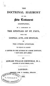 "The Doctrinal Harmony of the New Testament Exemplified: By a Comparison of the Epistles of St. Paul, with the Gospels, Acts, and Epistles, of the Other Apostles, to which is Added a Letter to the Author of a Book Entitled, ""Not Paul But Jesus"