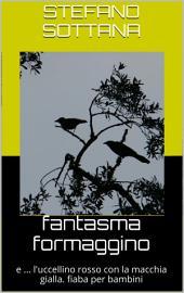 FANTASMA FORMAGGINO: e ... l'uccellino rosso con la macchia gialla. Fiaba per bambini.