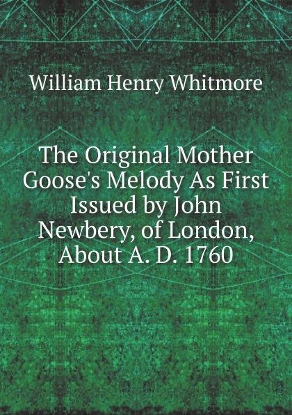 The Original Mother Goose's Melody As First Issued by John Newbery, of London, About A. D. 1760
