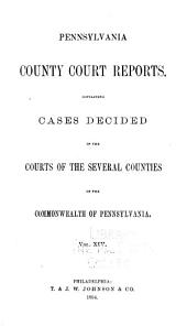 Pennsylvania County Court Reports, Containing Cases Decided in the Courts of the Several Counties of the Commonwealth of Pennsylvania: Volume 14