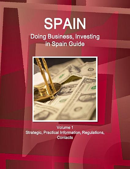 Spain  Doing Business  Investing in Spain Guide Volume 1 Strategic  Practical Information  Regulations  Contacts PDF