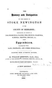 The History and Antiquities of the Parish of Stoke Newington in the County of Middlesex: Containing an Account of the Prebendal Manor, the Church, Charities, Schools, Meeting Houses, &c., with Appendices ...
