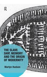 The Slave Ship Memory And The Origin Of Modernity Book PDF