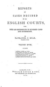 Reports of Cases Decided by the English Courts: With Notes and References to Kindred Cases and Authorities, Volume 18