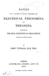 Notes on a Course of Seven Lectures on Electrical Phenomena and Theories: Delivered at the Royal Institution of Great Britain, April 28-June 9, 1870