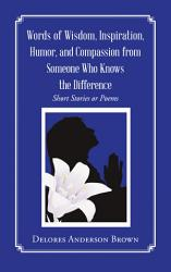 Words Of Wisdom Inspiration Humor And Compassion From Someone Who Knows The Difference Book PDF