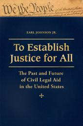 To Establish Justice for All: The Past and Future of Civil Legal Aid in the United States [3 volumes]: The Past and Future of Civil Legal Aid in the United States