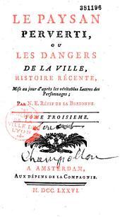 Le Paysan perverti, ou les Dangers de la ville, histoire récente, mise au jour d'après les véritables Lettres des personnages par N. E. Rétif de La Bretonne...