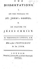 Two Dissertations. 1. On the Preface to St. John's Gospel. 2. On praying to Jesus Christ. With a short postscript by Dr Jebb