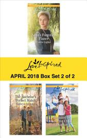 Harlequin Love Inspired April 2018 - Box Set 2 of 2: Anna's Forgotten Fiancé\The Bachelor's Perfect Match\Reunited by a Secret Child
