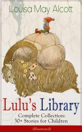 Lulu's Library – Complete Collection: 30+ Stories for Children (Illustrated): The Skipping Shoes, Eva's Visit to Fairyland, Mermaids, A Christmas Dream, Rosy's Journey, The Three Frogs, The Brownie and the Princess, Music and Macaroni, Sophie's Secret and many more