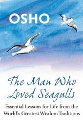 The Man Who Loved Seagulls: Essential Life Lessons from the World's Greatest Wisdom Traditions