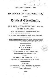 An English Translation of the Six Books of Hugo Grotius on the Truth of Christianity, and of the two supplementary books of Mr. Le Clerc ... With the annotations and testimonies ... To which is added a sermon preached before the University of Cambridge ... July 2, 1809. By Spencer Madan