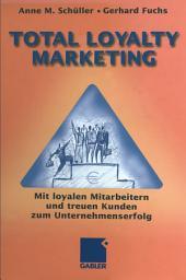 Total Loyalty Marketing: Mit loyalen Mitarbeitern und treuen Kunden zum Unternehmenserfolg