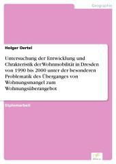Untersuchung der Entwicklung und Chrakteristik der Wohnmobilität in Dresden von 1990 bis 2000 unter der besonderen Problematik des Überganges von Wohnungsmangel zum Wohnungsüberangebot