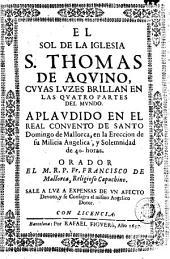 El Sol de la iglesia S. Thomas de Aqvino cvyas lvzes brillan en las qvatro partes del mvndo: aplavdido en el real convento de Santo Domingo de Mallorca, en la ereccion de su milicia angelica y solemnidad de 40 horas