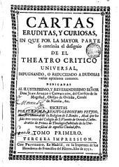 Cartas eruditas y curiosas, 1: en que por la mayor parte se continùa el designio de el Theatro critico universal, impugnando o reduciendo à dudosas, varias opiniones comunes ...