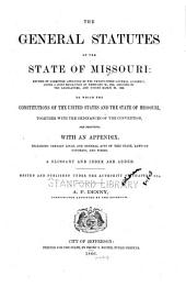 The General Statutes of the State of Missouri: Revised by Committee Appointed by the Twenty-third General Assembly, Under a Joint Resolution of February 20, 1865, Amended by the Legislature, and Passed March 20, 1866 : to which the Constitutions of the United States and the State of Missouri, Together with the Ordinances of the the Convention, are Prefixed : with an Appendix, Including Certain Local and General Acts of this State, Laws of Congress, and Forms : a Glossary and Index are Added