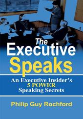 The Executive Speaks: An Executive Insider's 5 Power Speaking Secrets