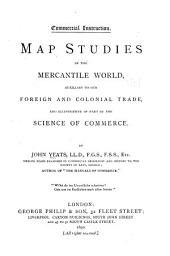 Map Studies of the Mercantile World: Auxiliary to Our Foreign and Colonial Trade and Illustrative of Part of the Science of Commerce