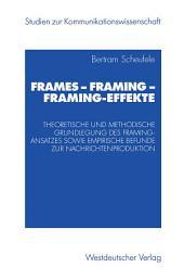 Frames — Framing — Framing-Effekte: Theoretische und methodische Grundlegung des Framing-Ansatzes sowie empirische Befunde zur Nachrichtenproduktion