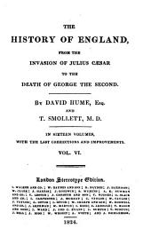 The History of England from the Invasion of Julius Caesar to the Death of George the Second: In Sixteen Volumes, with the Last Corrections and Improvements, Volume 6