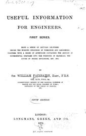 Useful Information for Engineers: First Series, Being a Series of Lectures Delivered Before the Working Engineers of Yorkshire and Lancashire, Together with a Series of Appendices Containing the Results of Experimental Inquiries Into the Strength of Materials, the Causes of Boiler Explosions, Etc., Etc